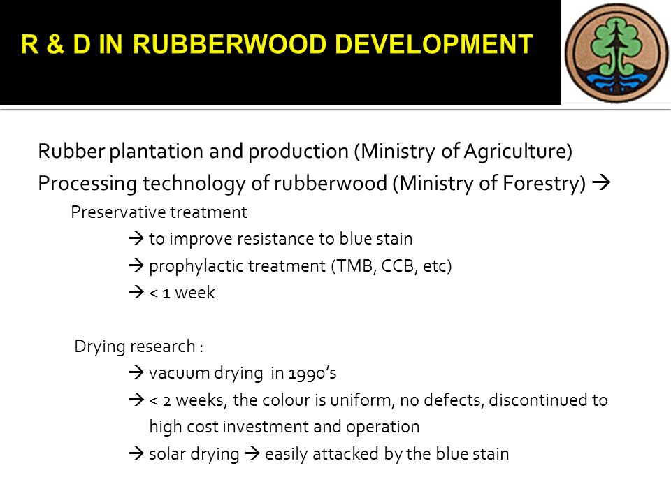 Rubber plantation and production (Ministry of Agriculture) Processing technology of rubberwood (Ministry of Forestry)  Preservative treatment  to improve resistance to blue stain  prophylactic treatment (TMB, CCB, etc)  < 1 week Drying research :  vacuum drying in 1990's  < 2 weeks, the colour is uniform, no defects, discontinued to high cost investment and operation  solar drying  easily attacked by the blue stain