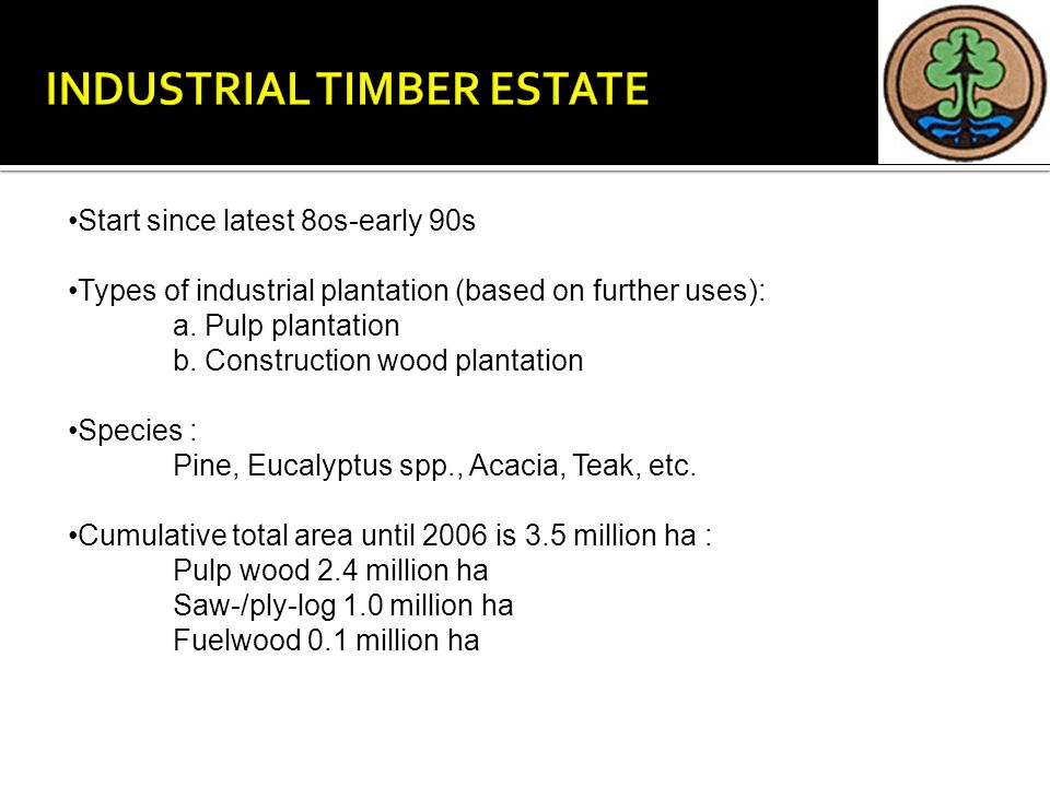 Start since latest 8os-early 90s Types of industrial plantation (based on further uses): a. Pulp plantation b. Construction wood plantation Species :