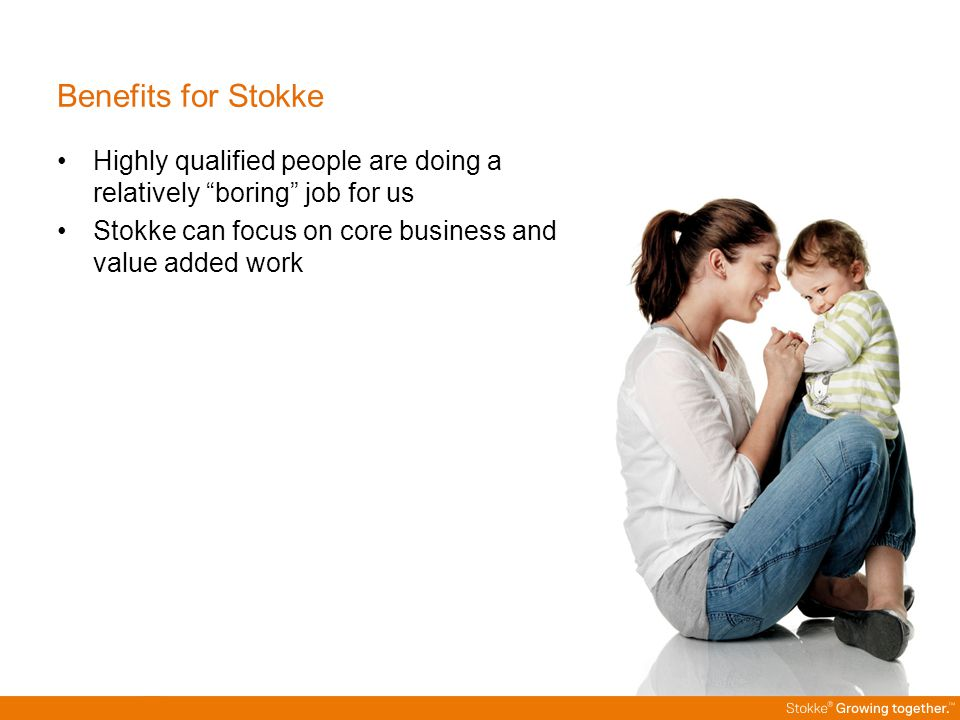 "Benefits for Stokke Highly qualified people are doing a relatively ""boring"" job for us Stokke can focus on core business and value added work"