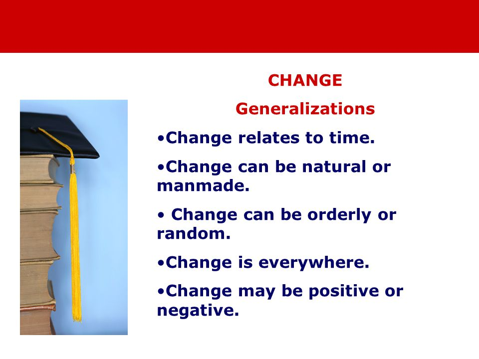 CHANGE Generalizations Change relates to time. Change can be natural or manmade.