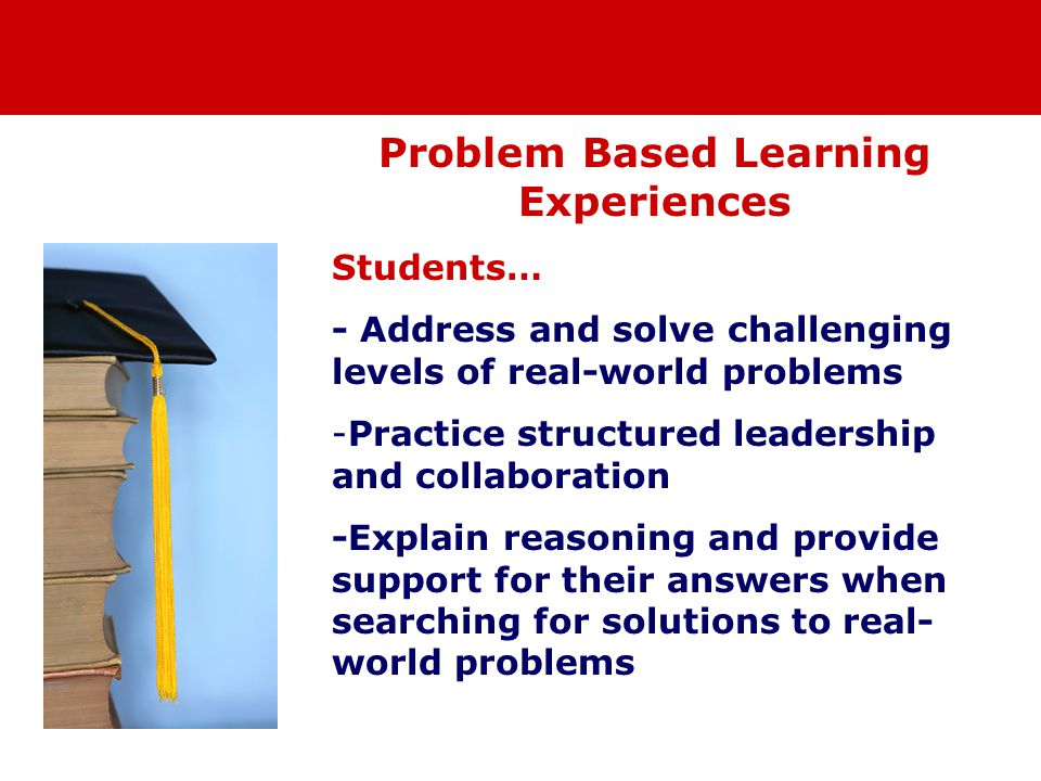 Problem Based Learning Experiences Students… - Address and solve challenging levels of real-world problems -Practice structured leadership and collaboration -Explain reasoning and provide support for their answers when searching for solutions to real- world problems