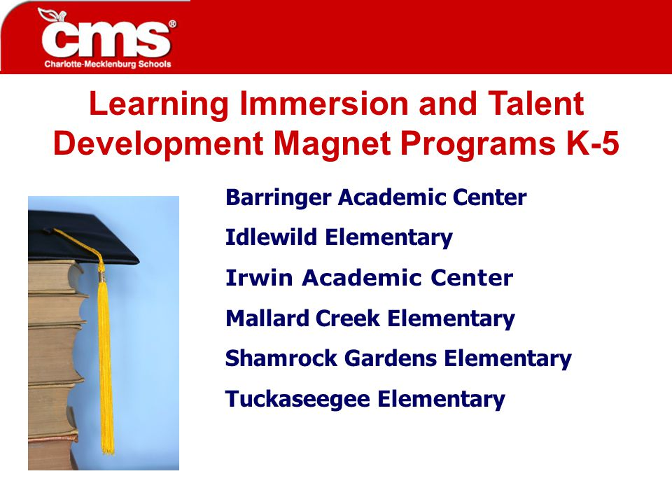 Learning Immersion and Talent Development Magnet Programs K-5 Barringer Academic Center Idlewild Elementary Irwin Academic Center Mallard Creek Elementary Shamrock Gardens Elementary Tuckaseegee Elementary