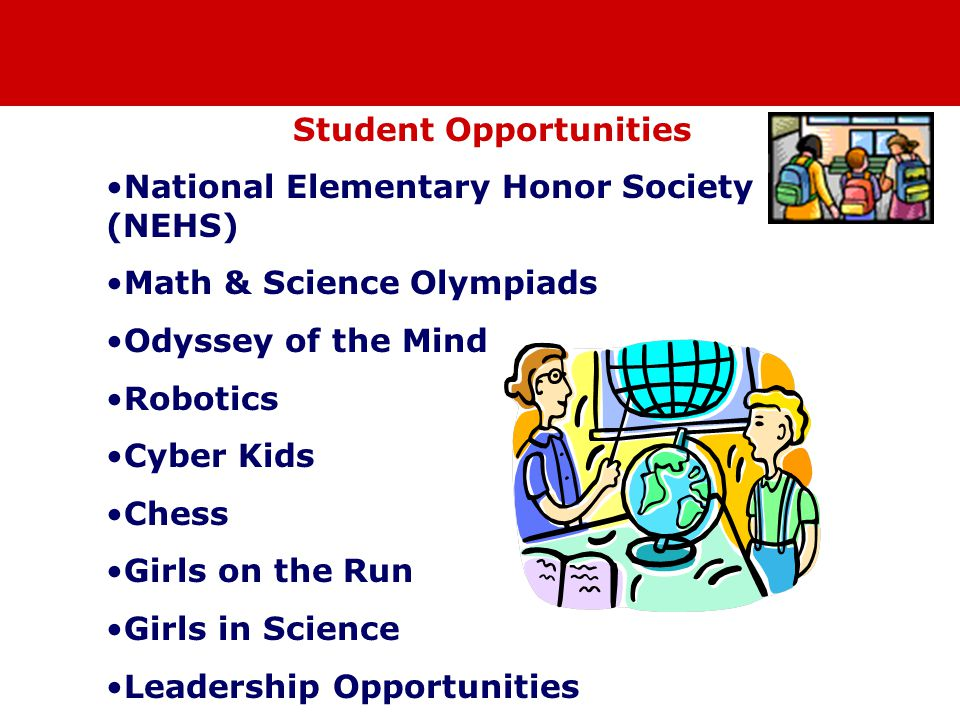 Student Opportunities National Elementary Honor Society (NEHS) Math & Science Olympiads Odyssey of the Mind Robotics Cyber Kids Chess Girls on the Run Girls in Science Leadership Opportunities