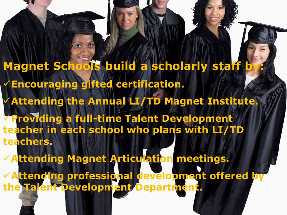 Magnet Schools build a scholarly staff by: Encouraging gifted certification.