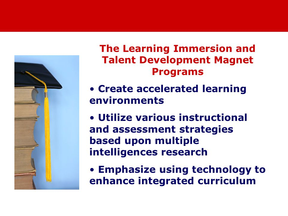 The Learning Immersion and Talent Development Magnet Programs Create accelerated learning environments Utilize various instructional and assessment strategies based upon multiple intelligences research Emphasize using technology to enhance integrated curriculum