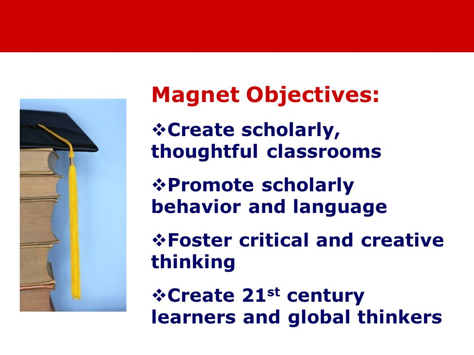 Magnet Objectives:  Create scholarly, thoughtful classrooms  Promote scholarly behavior and language  Foster critical and creative thinking  Create 21 st century learners and global thinkers