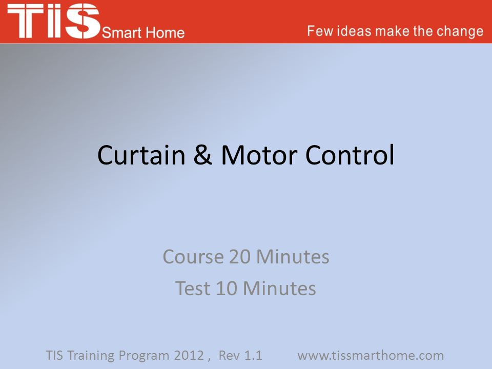 Curtain & Motor Control Course 20 Minutes Test 10 Minutes TIS Training Program 2012, Rev 1.1 www.tissmarthome.com
