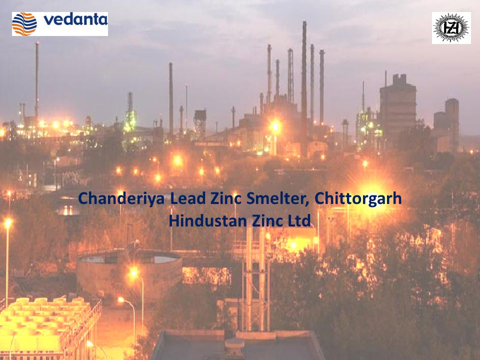 World Class Smelting and Power Assets Note: Map not to scale Chanderiya Smelting Complex Pyrometallurgical Lead Zinc Smelter: 105,000 tpa Zinc 35,000 tpa Lead 150 tpa Silver Hydrometallurgical Zinc Smelter: 420,000 tpa Zinc Ausmelt T M Lead Smelter: 50,000 tpa Lead Captive Power Plant: 234 MW Rajasthan Chittorgarh
