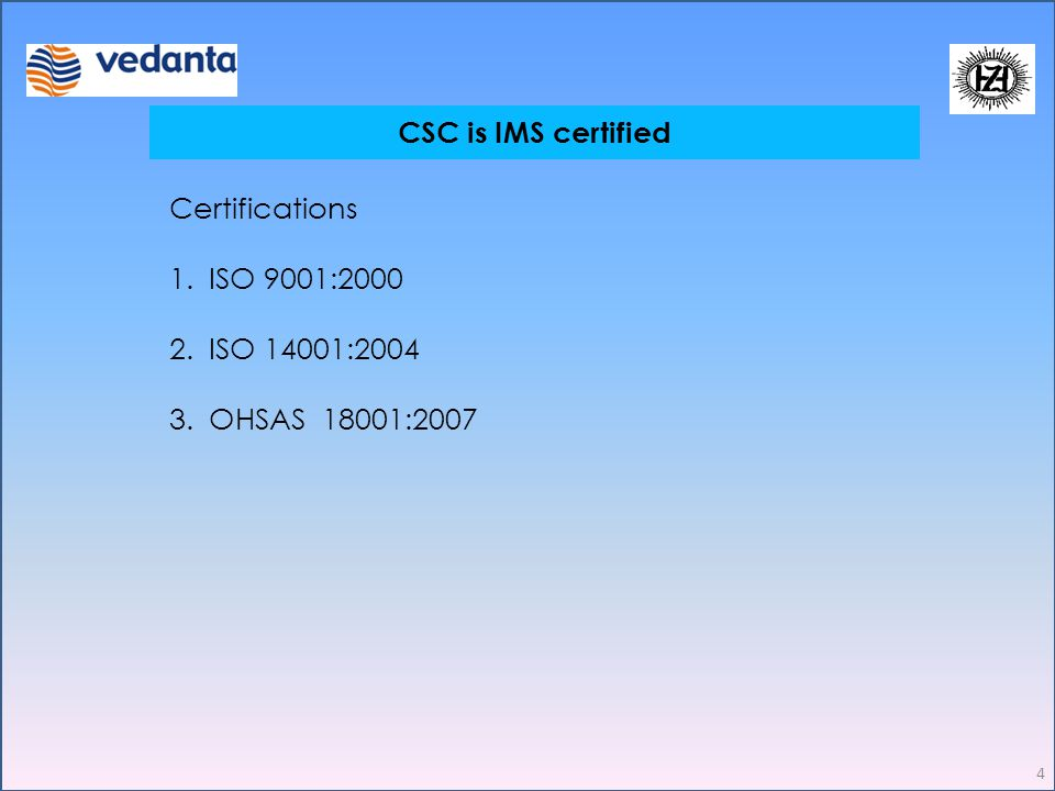 Safety Induction CSC is IMS certified 4 Certifications 1.ISO 9001:2000 2.ISO 14001:2004 3.OHSAS 18001:2007