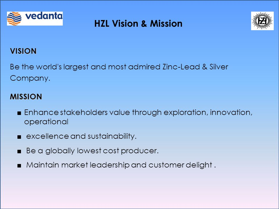 VISION Be the world's largest and most admired Zinc-Lead & Silver Company.MISSION ■ Enhance stakeholders value through exploration, innovation, operat