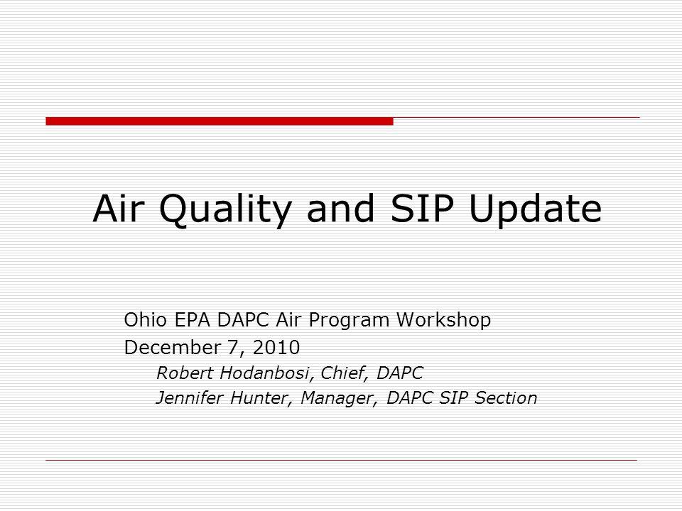 Air Quality and SIP Update Ohio EPA DAPC Air Program Workshop December 7, 2010 Robert Hodanbosi, Chief, DAPC Jennifer Hunter, Manager, DAPC SIP Section