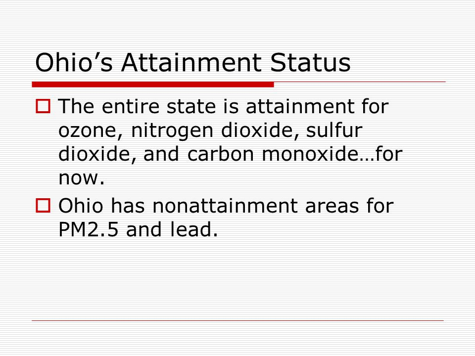 Ohio's Attainment Status  The entire state is attainment for ozone, nitrogen dioxide, sulfur dioxide, and carbon monoxide…for now.