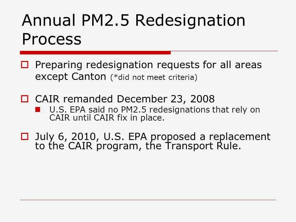 Annual PM2.5 Redesignation Process  Preparing redesignation requests for all areas except Canton (*did not meet criteria)  CAIR remanded December 23, 2008 U.S.