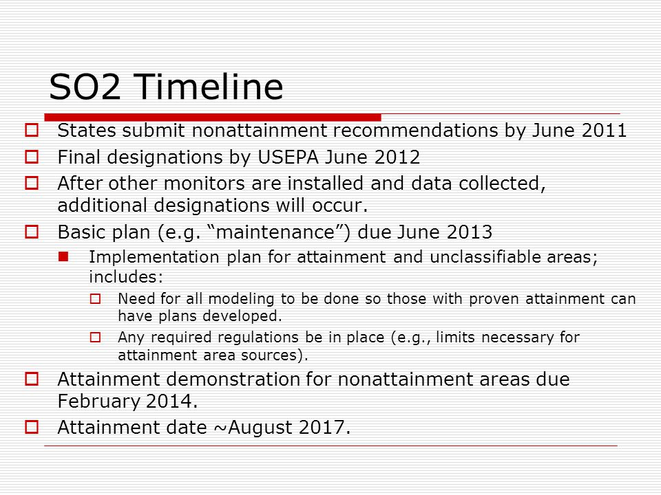 SO2 Timeline  States submit nonattainment recommendations by June 2011  Final designations by USEPA June 2012  After other monitors are installed and data collected, additional designations will occur.