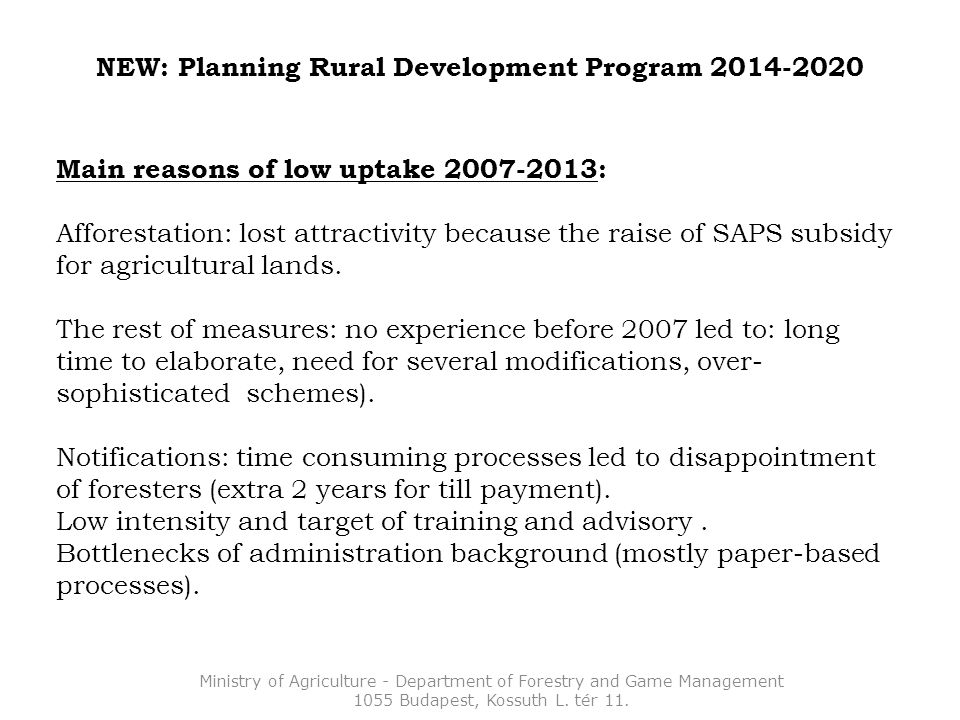 NEW: Planning Rural Development Program 2014-2020 Main reasons of low uptake 2007-2013: Afforestation: lost attractivity because the raise of SAPS subsidy for agricultural lands.