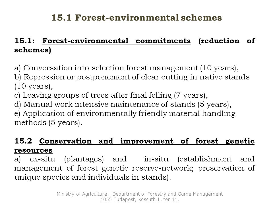 15.1 Forest-environmental schemes 15.1: Forest-environmental commitments (reduction of schemes) a) Conversation into selection forest management (10 years), b) Repression or postponement of clear cutting in native stands (10 years), c) Leaving groups of trees after final felling (7 years), d) Manual work intensive maintenance of stands (5 years), e) Application of environmentally friendly material handling methods (5 years).