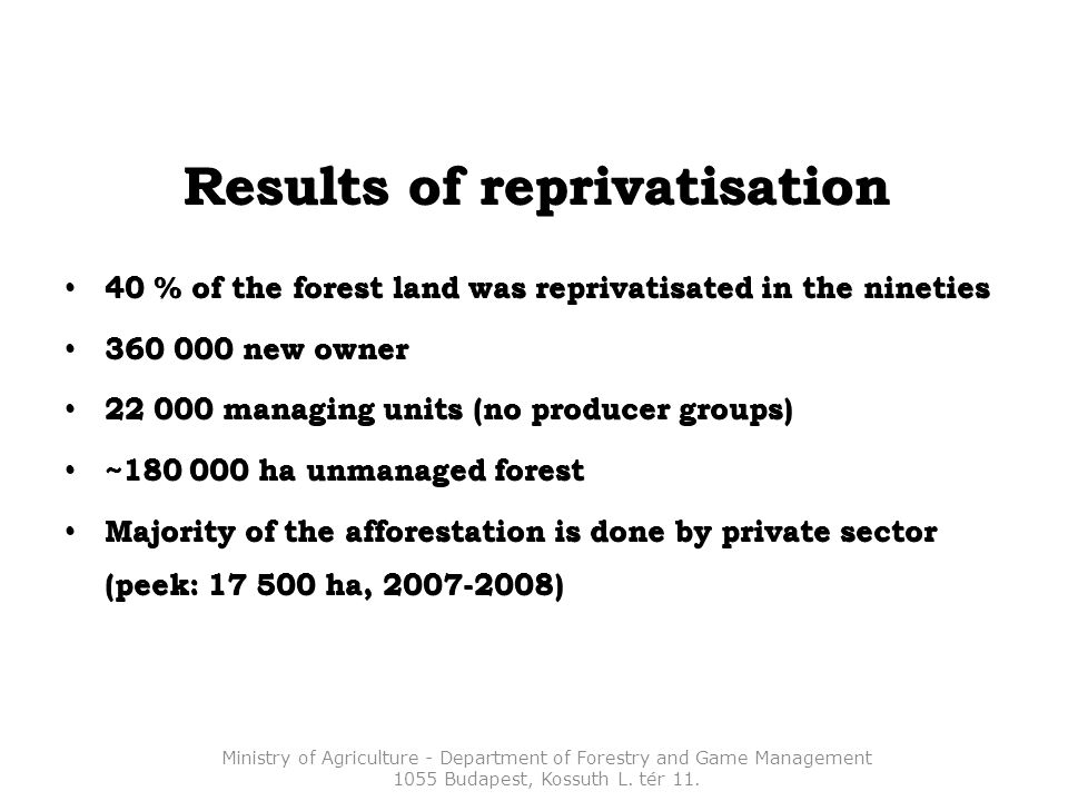 Results of reprivatisation 40 % of the forest land was reprivatisated in the nineties 40 % of the forest land was reprivatisated in the nineties 360 000 new owner 360 000 new owner 22 000 managing units (no producer groups) 22 000 managing units (no producer groups) ~180 000 ha unmanaged forest ~180 000 ha unmanaged forest Majority of the afforestation is done by private sector (peek: 17 500 ha, 2007-2008) Majority of the afforestation is done by private sector (peek: 17 500 ha, 2007-2008) Ministry of Agriculture - Department of Forestry and Game Management 1055 Budapest, Kossuth L.