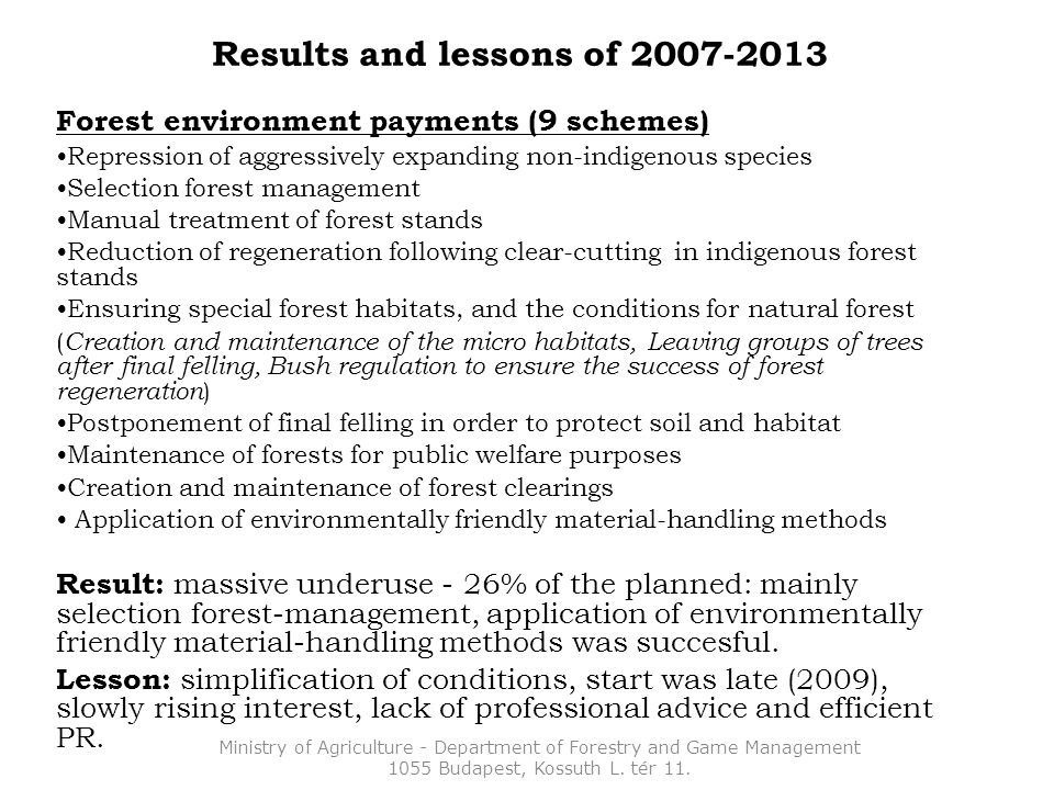 Results and lessons of 2007-2013 Forest environment payments (9 schemes) Repression of aggressively expanding non-indigenous species Selection forest management Manual treatment of forest stands Reduction of regeneration following clear-cutting in indigenous forest stands Ensuring special forest habitats, and the conditions for natural forest ( Creation and maintenance of the micro habitats, Leaving groups of trees after final felling, Bush regulation to ensure the success of forest regeneration ) Postponement of final felling in order to protect soil and habitat Maintenance of forests for public welfare purposes Creation and maintenance of forest clearings Application of environmentally friendly material-handling methods Result: massive underuse - 26% of the planned: mainly selection forest-management, application of environmentally friendly material-handling methods was succesful.
