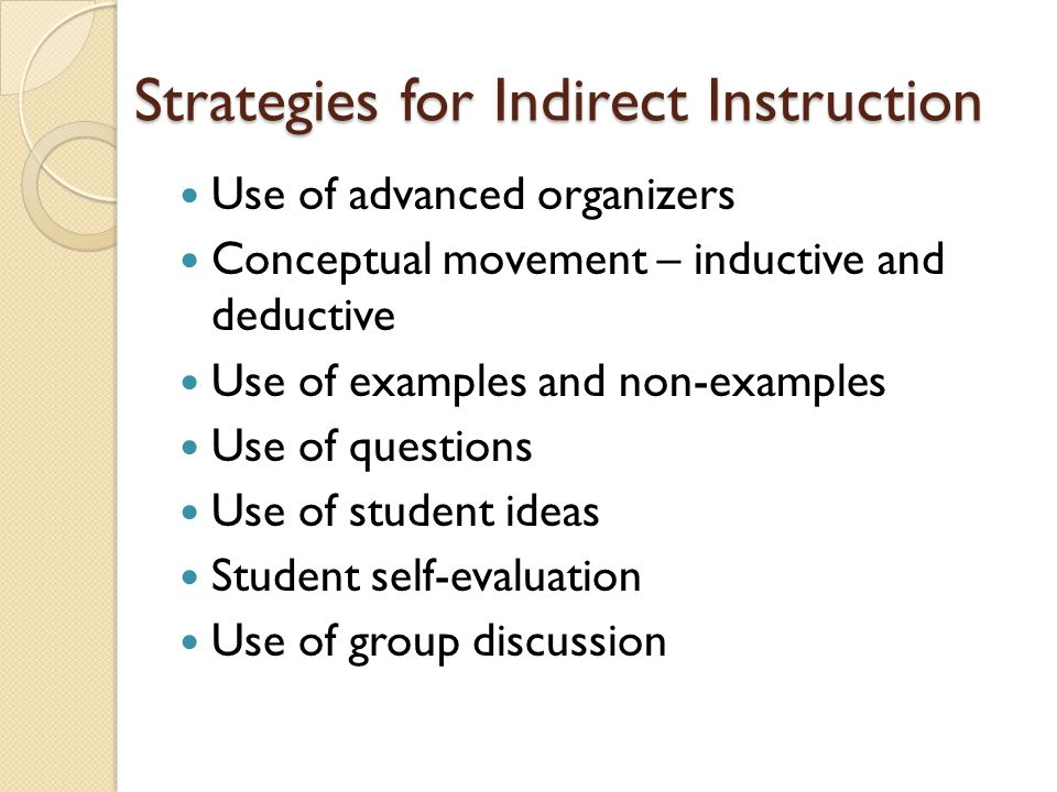 Strategies for Indirect Instruction Use of advanced organizers Conceptual movement – inductive and deductive Use of examples and non-examples Use of q