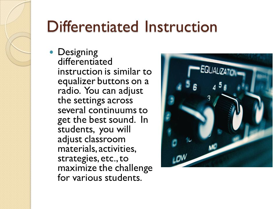 Differentiated Instruction Designing differentiated instruction is similar to equalizer buttons on a radio.