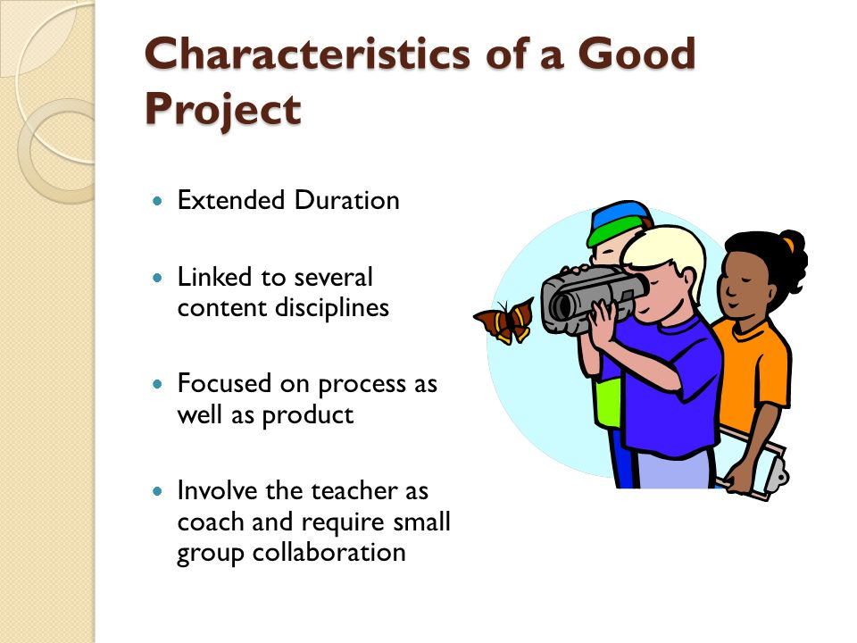 Characteristics of a Good Project Extended Duration Linked to several content disciplines Focused on process as well as product Involve the teacher as