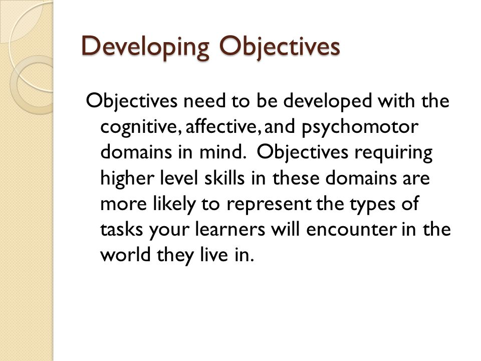 Developing Objectives Objectives need to be developed with the cognitive, affective, and psychomotor domains in mind. Objectives requiring higher leve