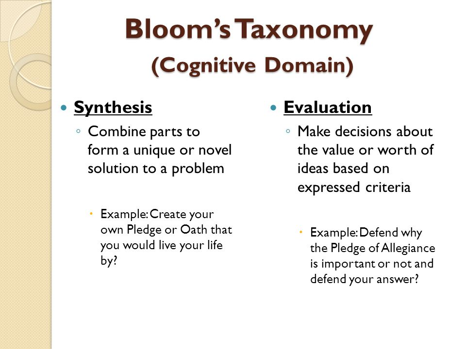 Bloom's Taxonomy (Cognitive Domain) Synthesis ◦ Combine parts to form a unique or novel solution to a problem  Example: Create your own Pledge or Oat