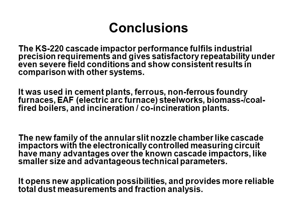 Conclusions The KS-220 cascade impactor performance fulfils industrial precision requirements and gives satisfactory repeatability under even severe field conditions and show consistent results in comparison with other systems.
