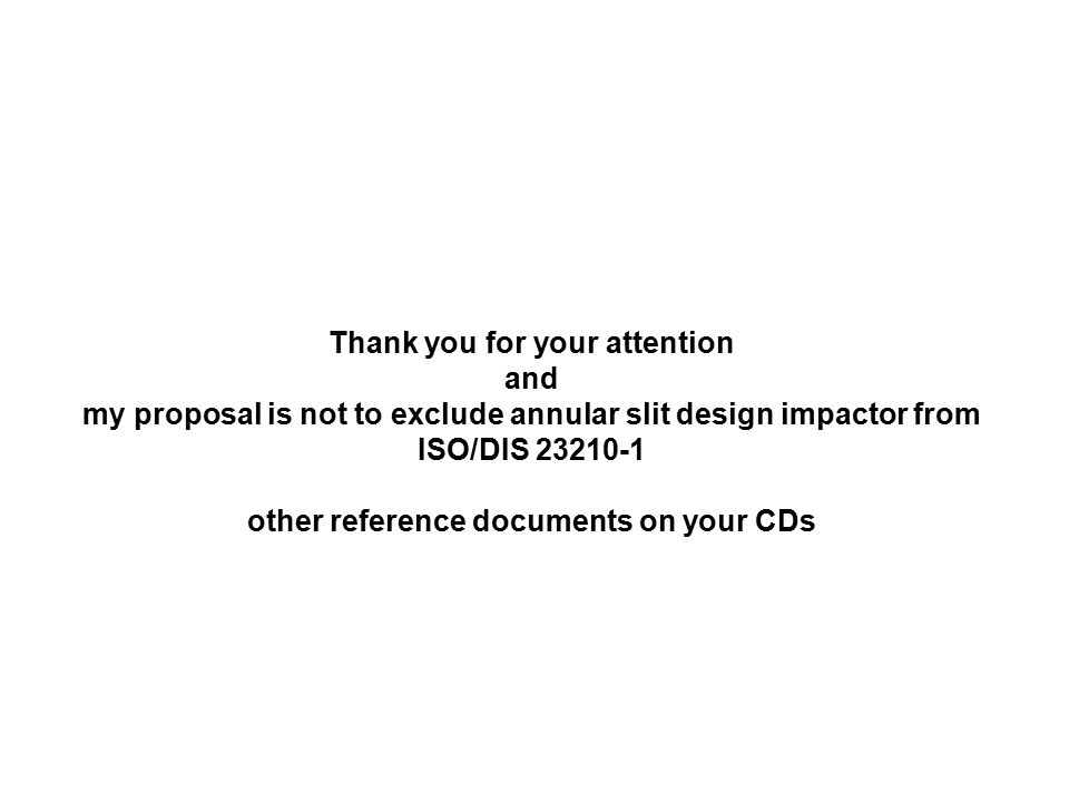 Thank you for your attention and my proposal is not to exclude annular slit design impactor from ISO/DIS 23210-1 other reference documents on your CDs