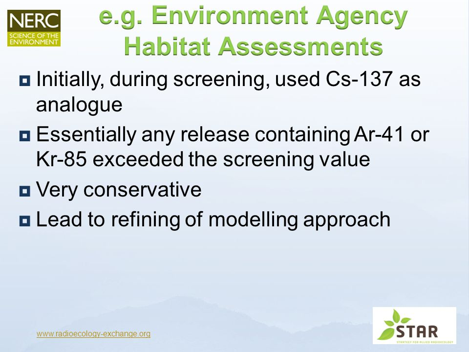  Initially, during screening, used Cs-137 as analogue  Essentially any release containing Ar-41 or Kr-85 exceeded the screening value  Very conservative  Lead to refining of modelling approach www.radioecology-exchange.org