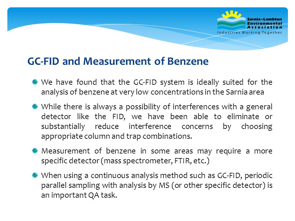 We have found that the GC-FID system is ideally suited for the analysis of benzene at very low concentrations in the Sarnia area While there is always a possibility of interferences with a general detector like the FID, we have been able to eliminate or substantially reduce interference concerns by choosing appropriate column and trap combinations.