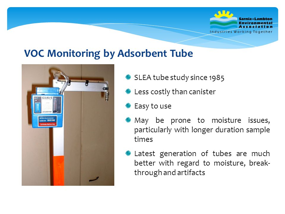 VOC Monitoring by Adsorbent Tube SLEA tube study since 1985 Less costly than canister Easy to use May be prone to moisture issues, particularly with longer duration sample times Latest generation of tubes are much better with regard to moisture, break- through and artifacts
