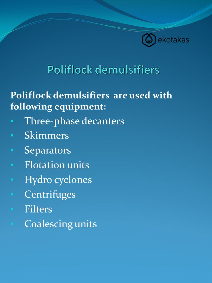 Poliflock demulsifiers are used with following equipment: Three-phase decanters Skimmers Separators Flotation units Hydro cyclones Centrifuges Filters Coalescing units