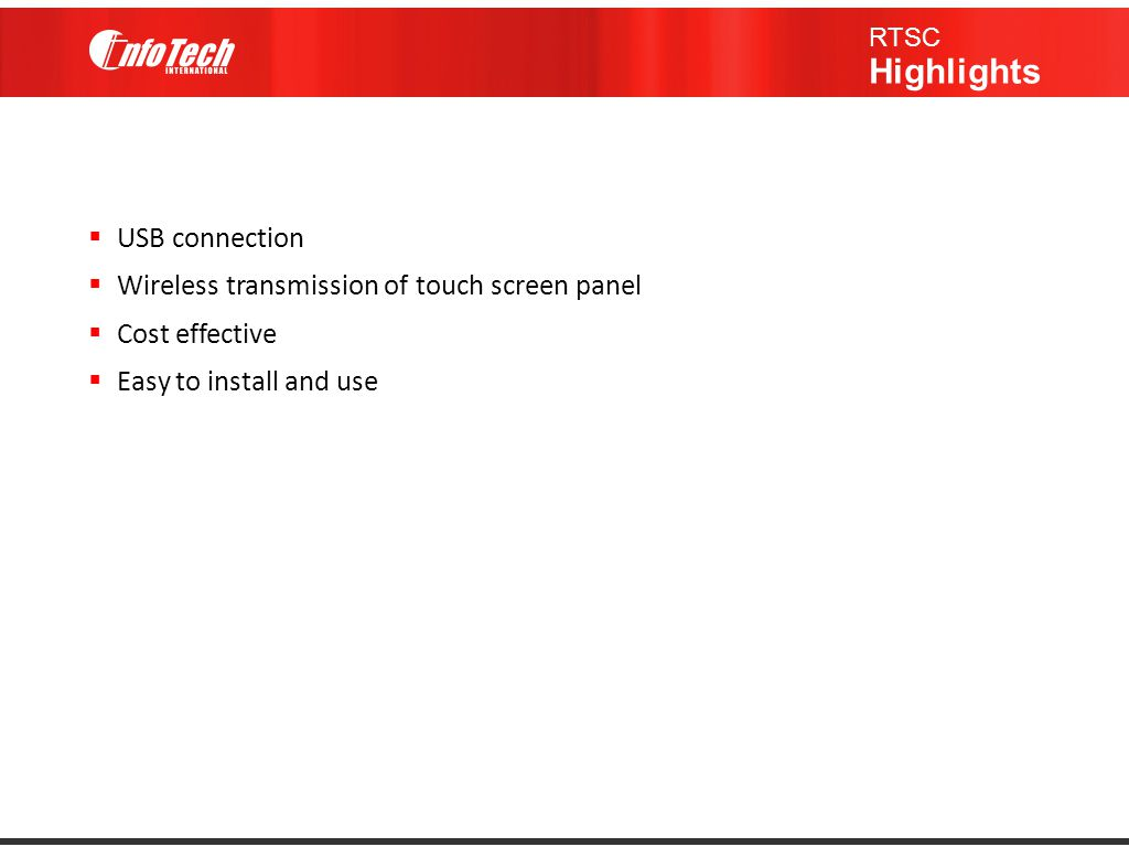  USB connection  Wireless transmission of touch screen panel  Cost effective  Easy to install and use RTSC Highlights