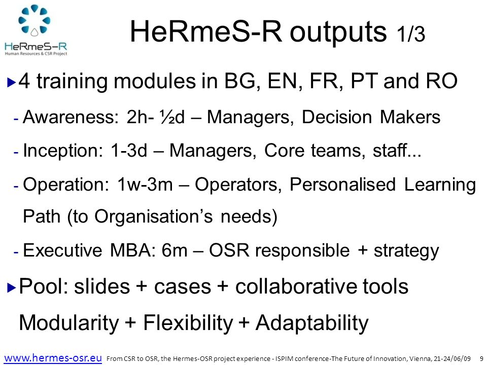 10 www.hermes-osr.eu HeRmeS-R outputs 2/3  Action-training  Training of trainers/facilitators (pilot) + Test with trained trainers in Organisations + Certified network  Towards indicators and HeRmeS-OSR labels  Personalised Learning Path: TNA mechanism (from Module 4 pool  M3 Operators) + ECVET/EQF  SME: Label: Assessment + Recognition Benchmark (internal + external): progress tool From CSR to OSR, the Hermes-OSR project experience - ISPIM conference-The Future of Innovation, Vienna, 21-24/06/09