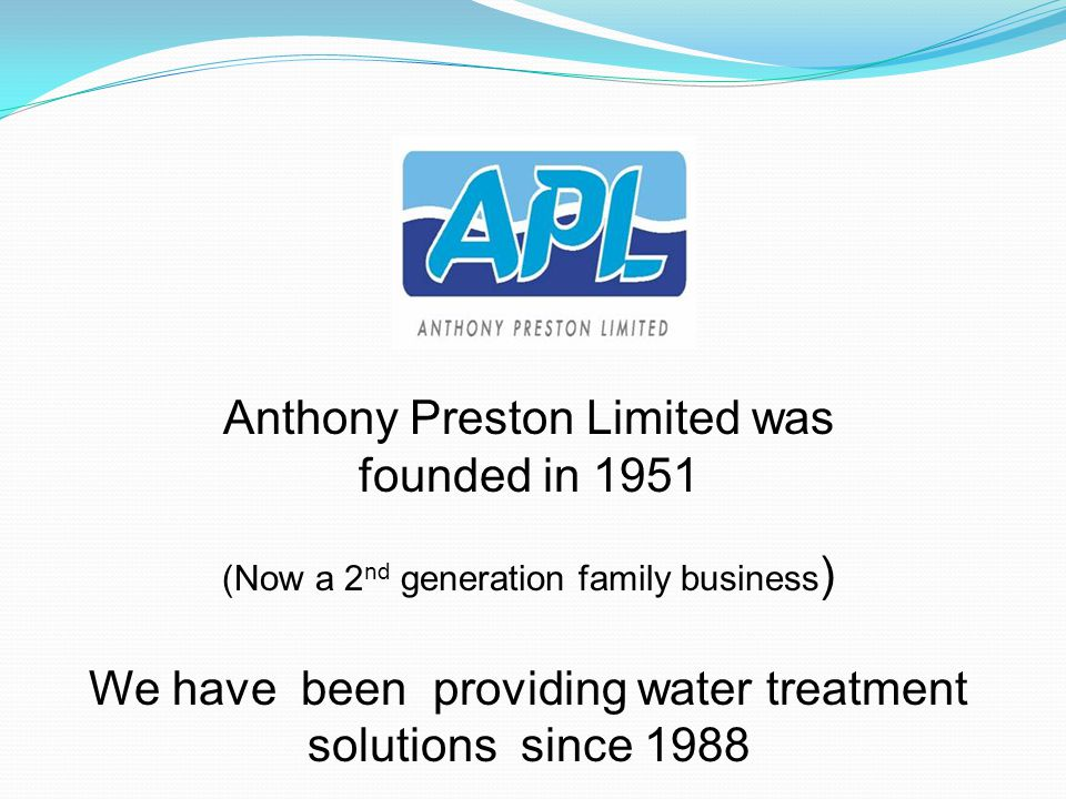 Anthony Preston Limited was founded in 1951 (Now a 2 nd generation family business ) We have been providing water treatment solutions since 1988