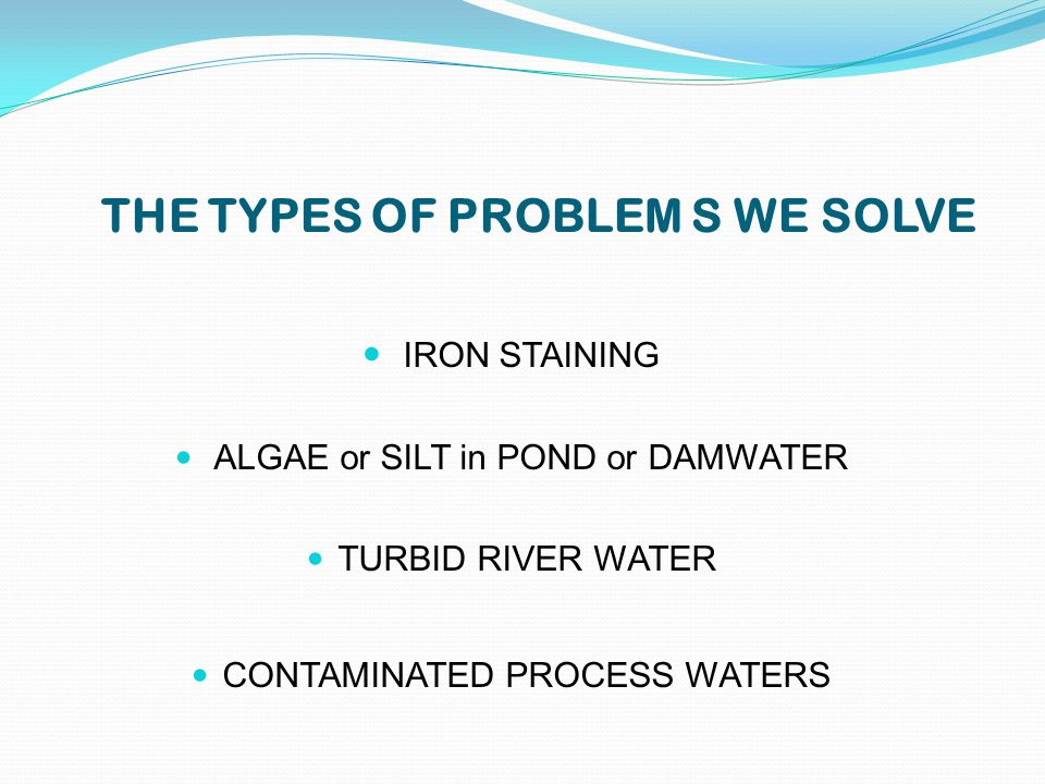 THE TYPES OF PROBLEM S WE SOLVE IRON STAINING ALGAE or SILT in POND or DAMWATER TURBID RIVER WATER CONTAMINATED PROCESS WATERS