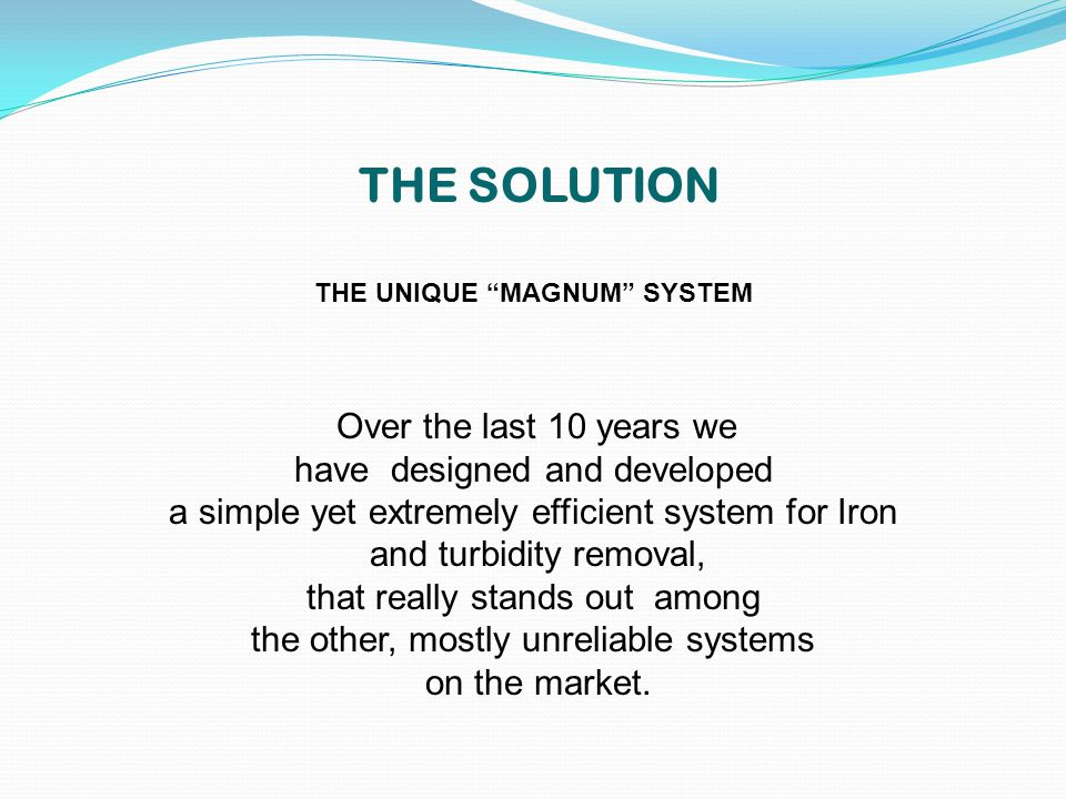 THE SOLUTION THE UNIQUE MAGNUM SYSTEM Over the last 10 years we have designed and developed a simple yet extremely efficient system for Iron and turbidity removal, that really stands out among the other, mostly unreliable systems on the market.