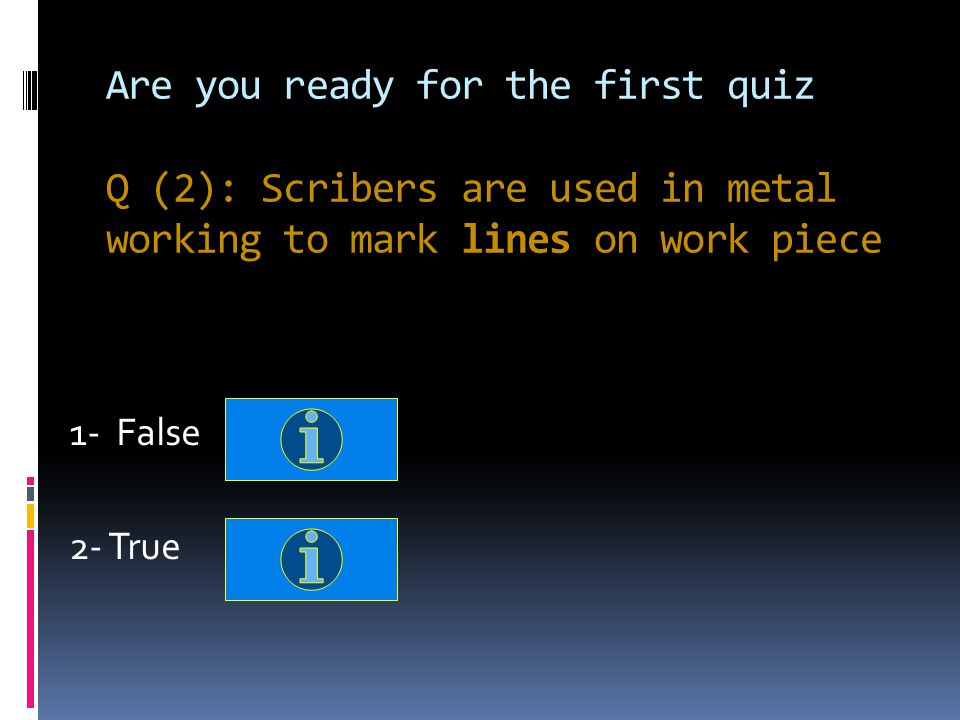 Are you ready for the first quiz Q (2): Scribers are used in metal working to mark lines on work piece 1- False 2- True