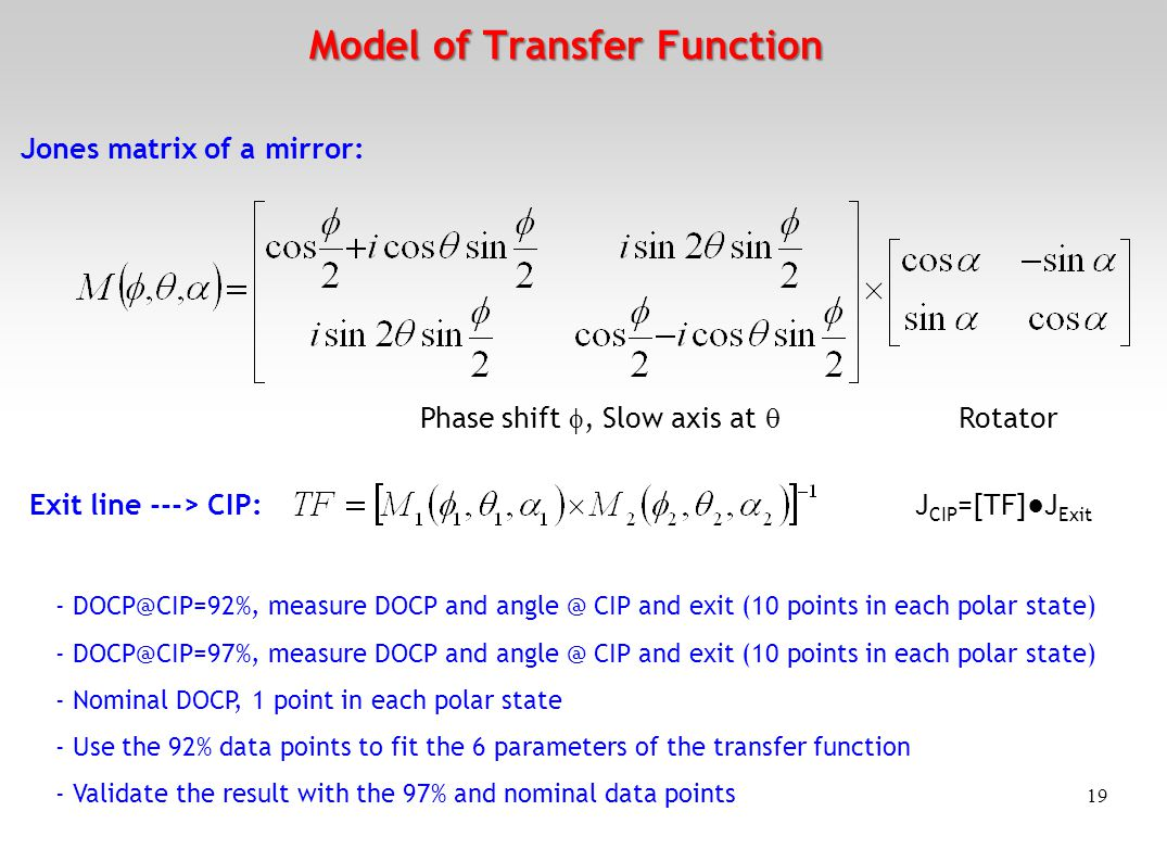19 Model of Transfer Function Phase shift , Slow axis at  Jones matrix of a mirror: Exit line ---> CIP: J CIP =[TF]●J Exit Rotator - DOCP@CIP=92%, measure DOCP and angle @ CIP and exit (10 points in each polar state) - DOCP@CIP=97%, measure DOCP and angle @ CIP and exit (10 points in each polar state) - Nominal DOCP, 1 point in each polar state - Use the 92% data points to fit the 6 parameters of the transfer function - Validate the result with the 97% and nominal data points