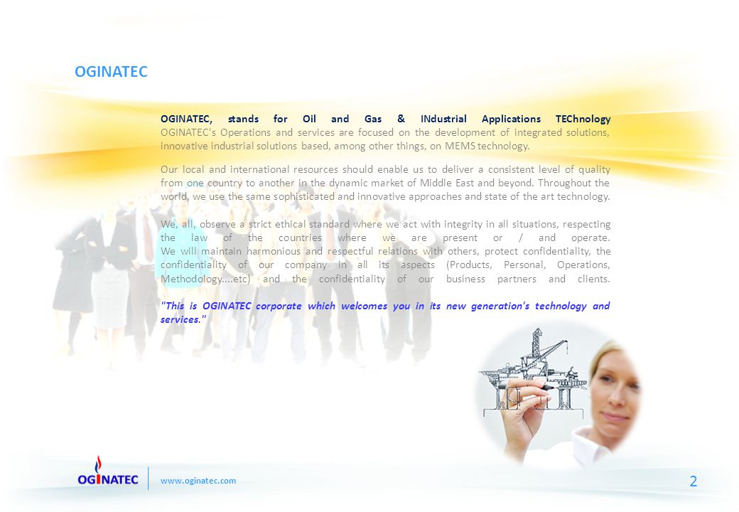 www.oginatec.com OGINATEC OGINATEC, stands for Oil and Gas & INdustrial Applications TEChnology OGINATEC s Operations and services are focused on the development of integrated solutions, innovative industrial solutions based, among other things, on MEMS technology.