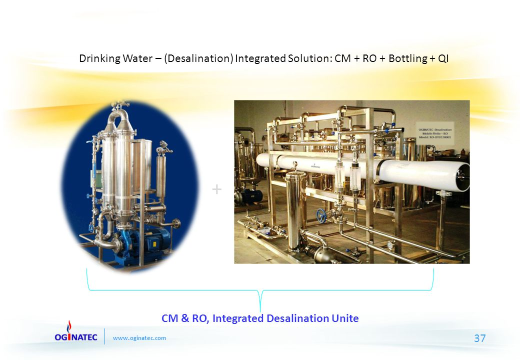 www.oginatec.com + CM & RO, Integrated Desalination Unite Drinking Water – (Desalination) Integrated Solution: CM + RO + Bottling + QI 37