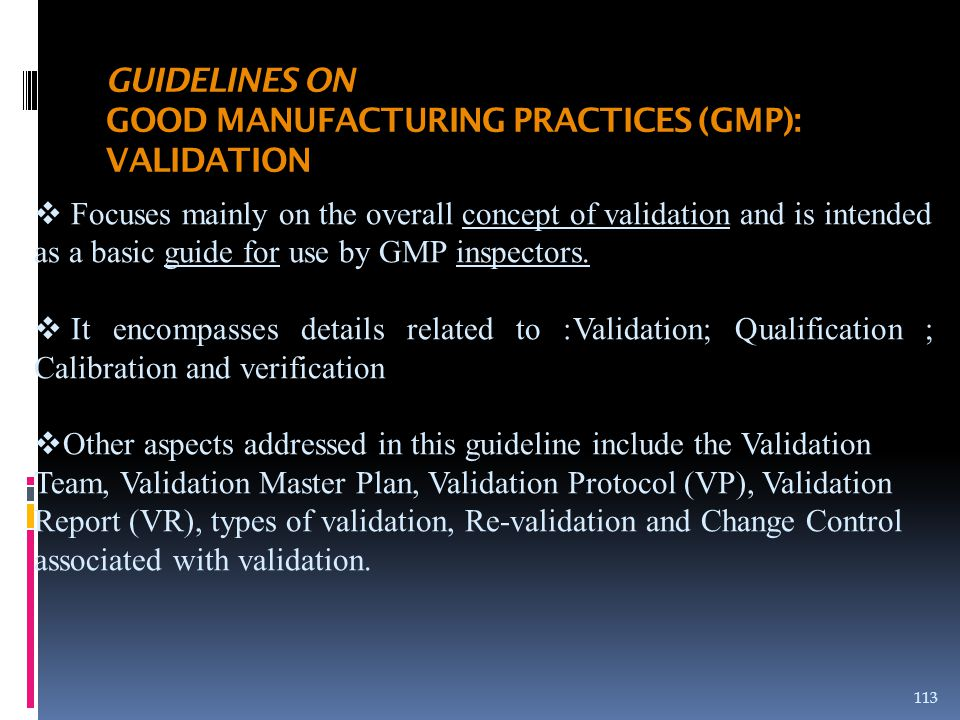  Focuses mainly on the overall concept of validation and is intended as a basic guide for use by GMP inspectors.  It encompasses details related to