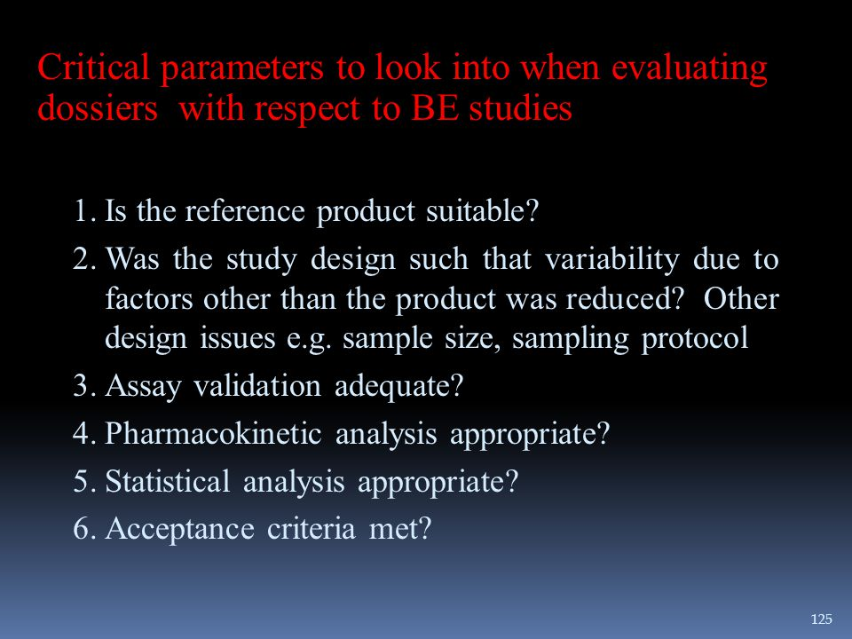 Critical parameters to look into when evaluating dossiers with respect to BE studies 1.Is the reference product suitable? 2.Was the study design such