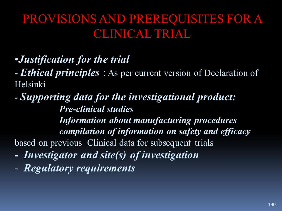 PROVISIONS AND PREREQUISITES FOR A CLINICAL TRIAL Justification for the trial - Ethical principles : As per current version of Declaration of Helsinki