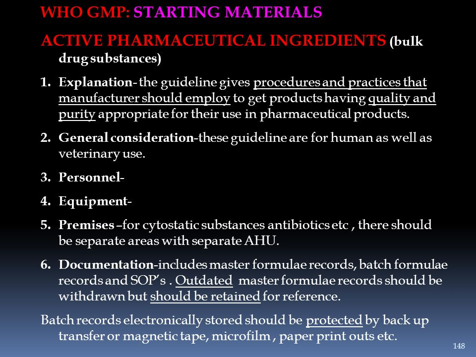 WHO GMP: STARTING MATERIALS ACTIVE PHARMACEUTICAL INGREDIENTS (bulk drug substances) 1.Explanation - the guideline gives procedures and practices that