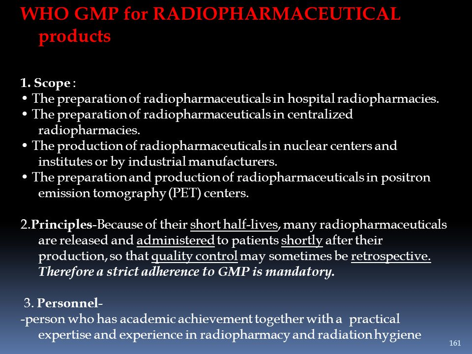 WHO GMP for RADIOPHARMACEUTICAL products 1. Scope : The preparation of radiopharmaceuticals in hospital radiopharmacies. The preparation of radiopharm