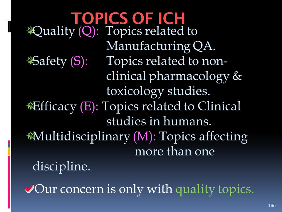 TOPICS OF ICH  Quality (Q): Topics related to Manufacturing QA.  Safety (S): Topics related to non- clinical pharmacology & toxicology studies.  Ef