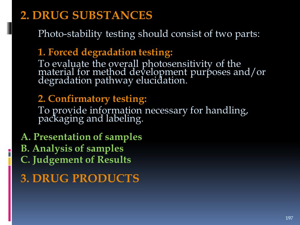 2. DRUG SUBSTANCES Photo-stability testing should consist of two parts: 1. Forced degradation testing: To evaluate the overall photosensitivity of the