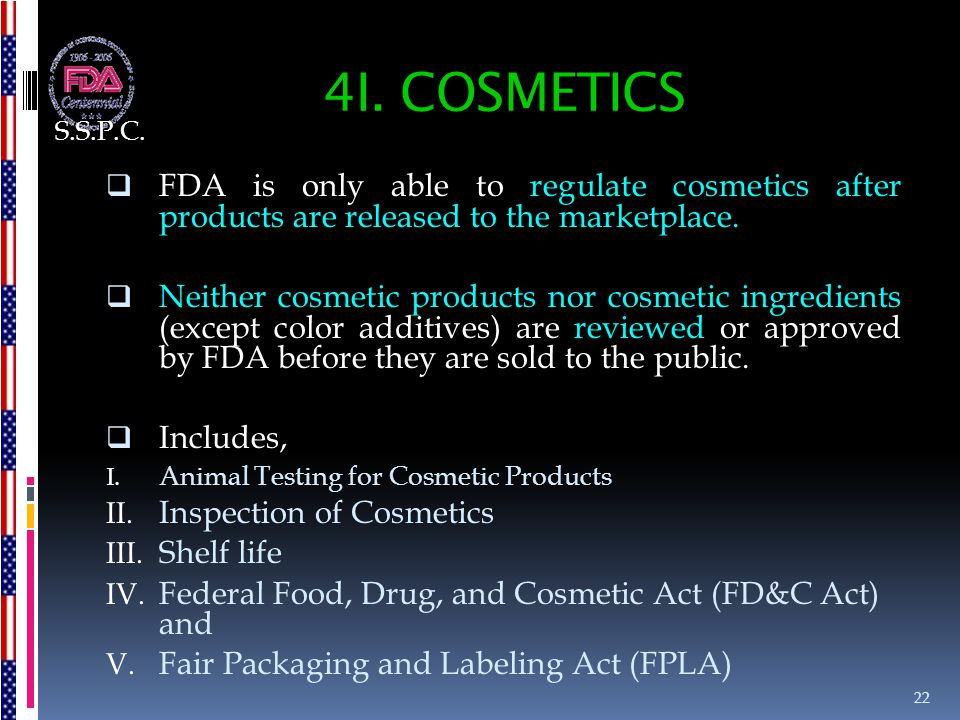 4I. COSMETICS  FDA is only able to regulate cosmetics after products are released to the marketplace.  Neither cosmetic products nor cosmetic ingred